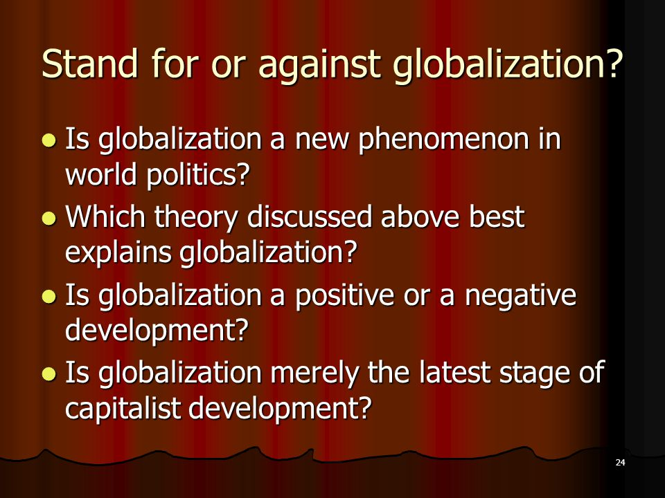 24 Stand for or against globalization.Is globalization a new phenomenon in world politics.