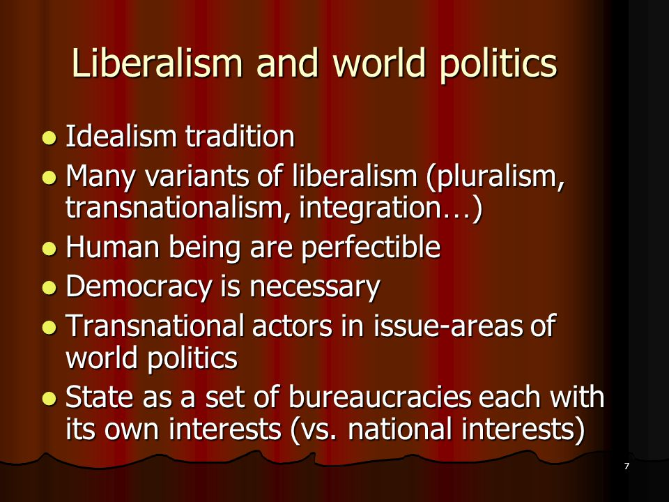 7 Liberalism and world politics Idealism tradition Idealism tradition Many variants of liberalism (pluralism, transnationalism, integration … ) Many variants of liberalism (pluralism, transnationalism, integration … ) Human being are perfectible Human being are perfectible Democracy is necessary Democracy is necessary Transnational actors in issue-areas of world politics Transnational actors in issue-areas of world politics State as a set of bureaucracies each with its own interests (vs.