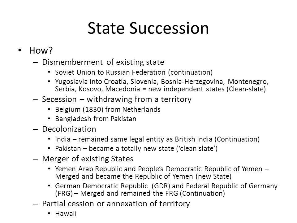 State Succession How? – Dismemberment of existing state Soviet Union to Russian Federation (continuation) Yugoslavia into Croatia, Slovenia, Bosnia-He