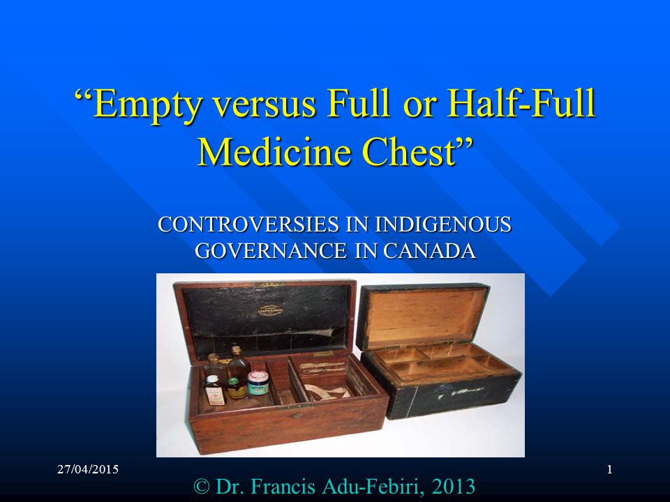 27/04/20151 Empty versus Full or Half-Full Medicine Chest CONTROVERSIES IN INDIGENOUS GOVERNANCE IN CANADA © Dr.
