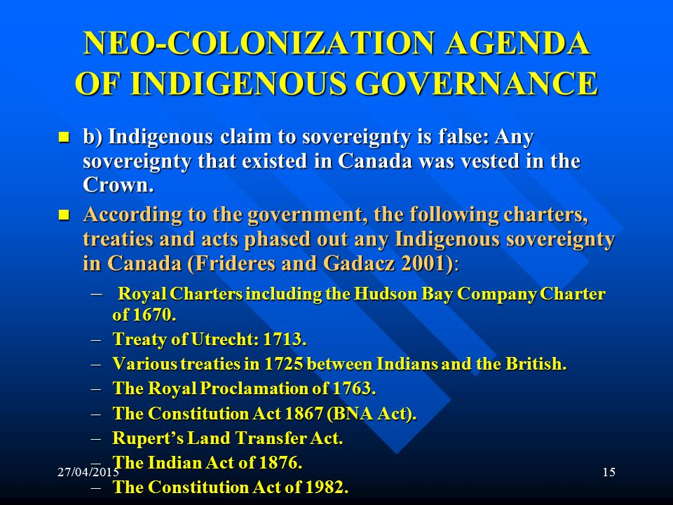 27/04/201514 NEO-COLONIZATION AGENDA OF INDIGENOUS GOVERNANCE THE EVIDENCE: THE EVIDENCE: 1.
