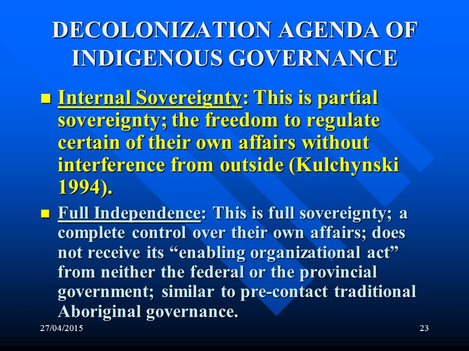27/04/201522 DECOLONIZATION AGENDA OF INDIGENOUS GOVERNANCE In contrast to the neocolonial governance template offered by the government, most First Nations have insisted that their inherent sovereignty defines and formalizes them as a fourth level of government in Canada (Frideres and Gadacz 2001: 245).