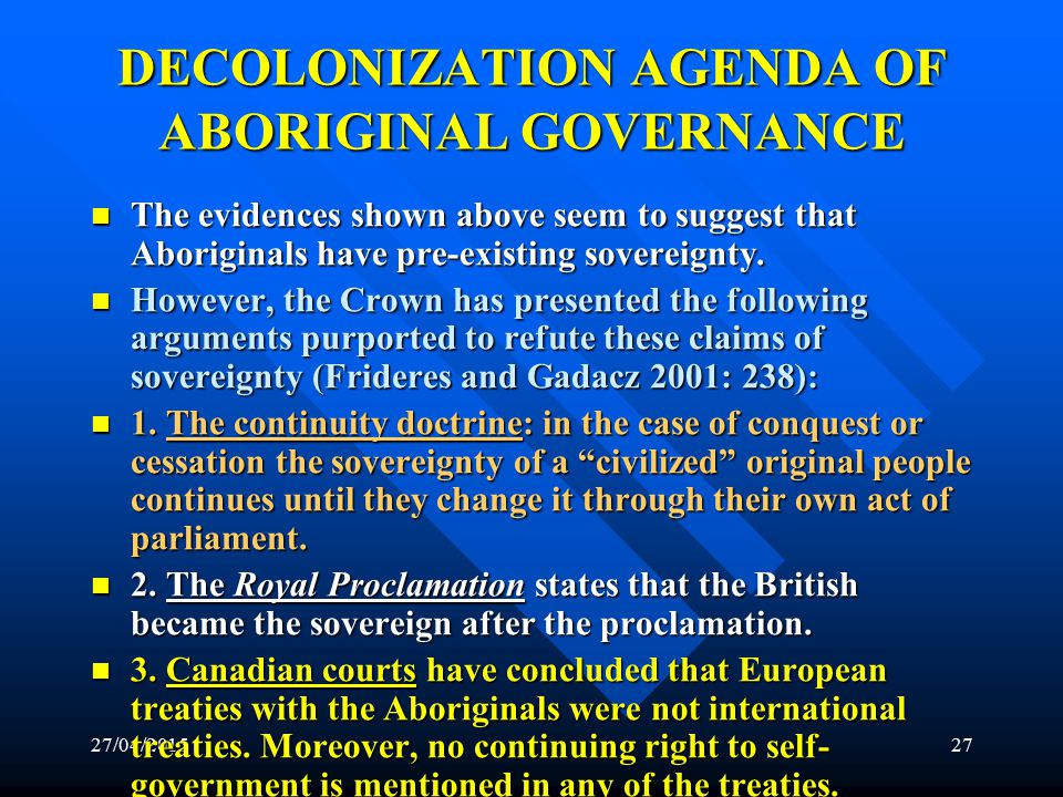 27/04/201526 DECOLONIZATION AGENDA OF ABORIGINAL GOVERNANCE Based upon these evidences, the Supreme Court has supported Aboriginal sovereignty.