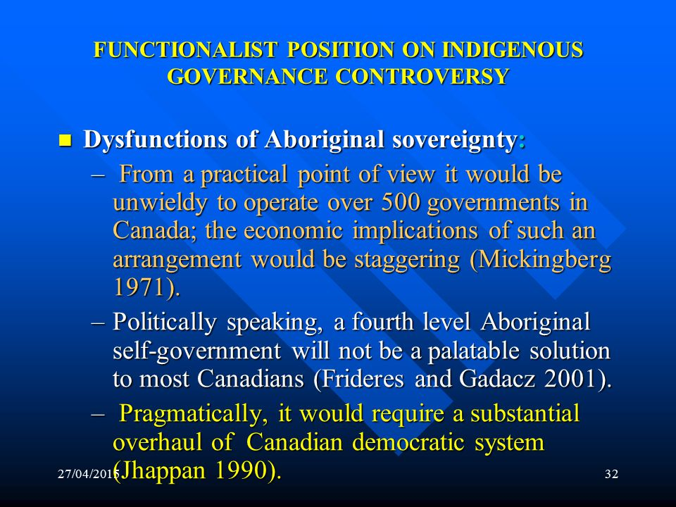 27/04/201531 FUNCTIONALIST POSITION ON INDIGENOUS GOVERNANCE CONTROVERSY Cause: Dysfunctional Aboriginal Political Culture: Cause: Dysfunctional Aboriginal Political Culture: The controversy is the result of the dysfunctional Aboriginal political culture in contemporary Canada.