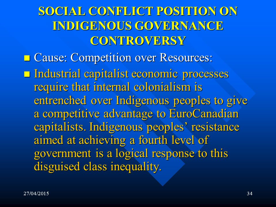 27/04/201533 FUNCTIONALIST POSITION ON INDIGENOUS GOVERNANCE CONTROVERSY Solution: Assimilation Solution: Assimilation –The limited control or municipal type self-government currently being offered is the solution because it would facilitate the assimilation of Aboriginal political culture into Canadian governmental system without much disruptions in Canadian society.