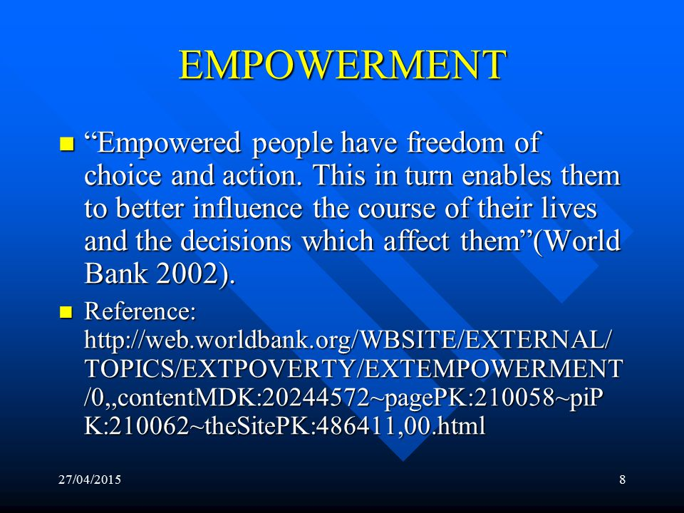 27/04/20157 EMPOWERMENT Empowerment is the expansion of assets and capabilities of people to participate in, negotiate with, influence, control, and hold accountable institutions that affect their lives (World Bank, 2002).
