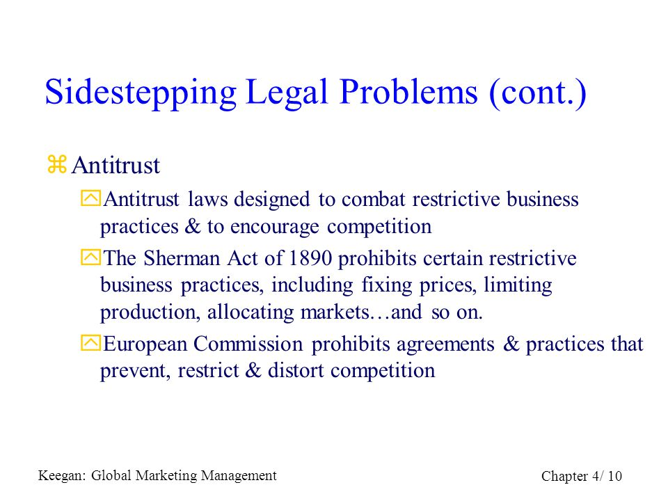 Keegan: Global Marketing Management Chapter 4/ 10 Sidestepping Legal Problems (cont.) zAntitrust yAntitrust laws designed to combat restrictive busine