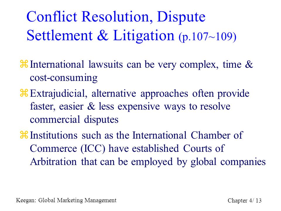 Keegan: Global Marketing Management Chapter 4/ 13 Conflict Resolution, Dispute Settlement & Litigation (p.107~109) zInternational lawsuits can be very
