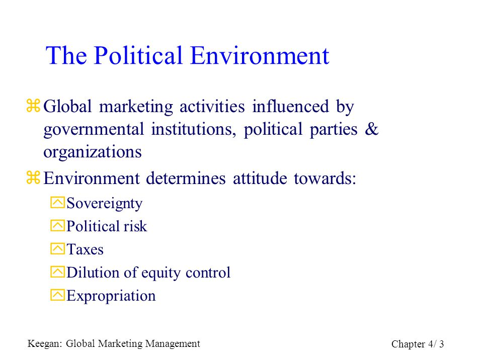 Keegan: Global Marketing Management Chapter 4/ 3 The Political Environment zGlobal marketing activities influenced by governmental institutions, polit