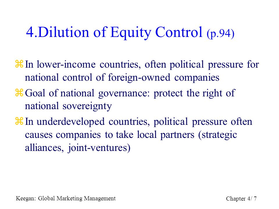 Keegan: Global Marketing Management Chapter 4/ 8 5.Expropriation (p.96) zExpropriation = governmental action to dispossess a company or investor  Nationalization = ownership of property & assets is transferred to the host government  Confiscation = nationalization without compensation zCreeping expropriation = severe limitations on economic activities.