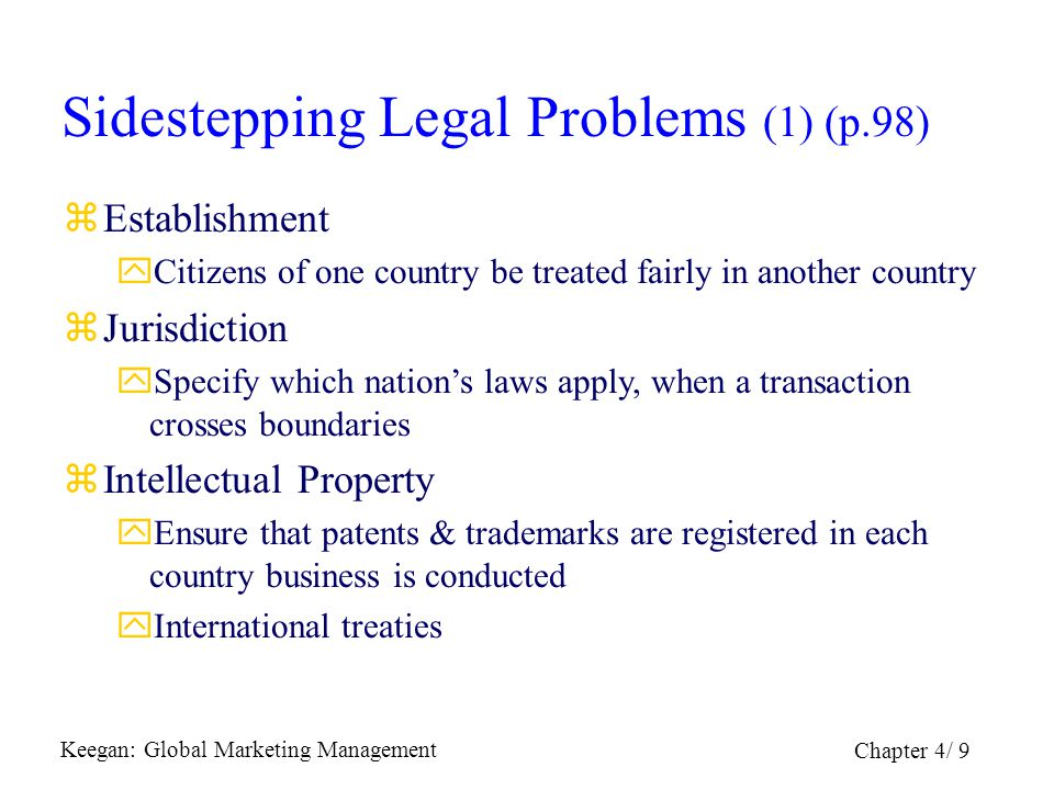 Keegan: Global Marketing Management Chapter 4/ 9 Sidestepping Legal Problems (1) (p.98) zEstablishment yCitizens of one country be treated fairly in a