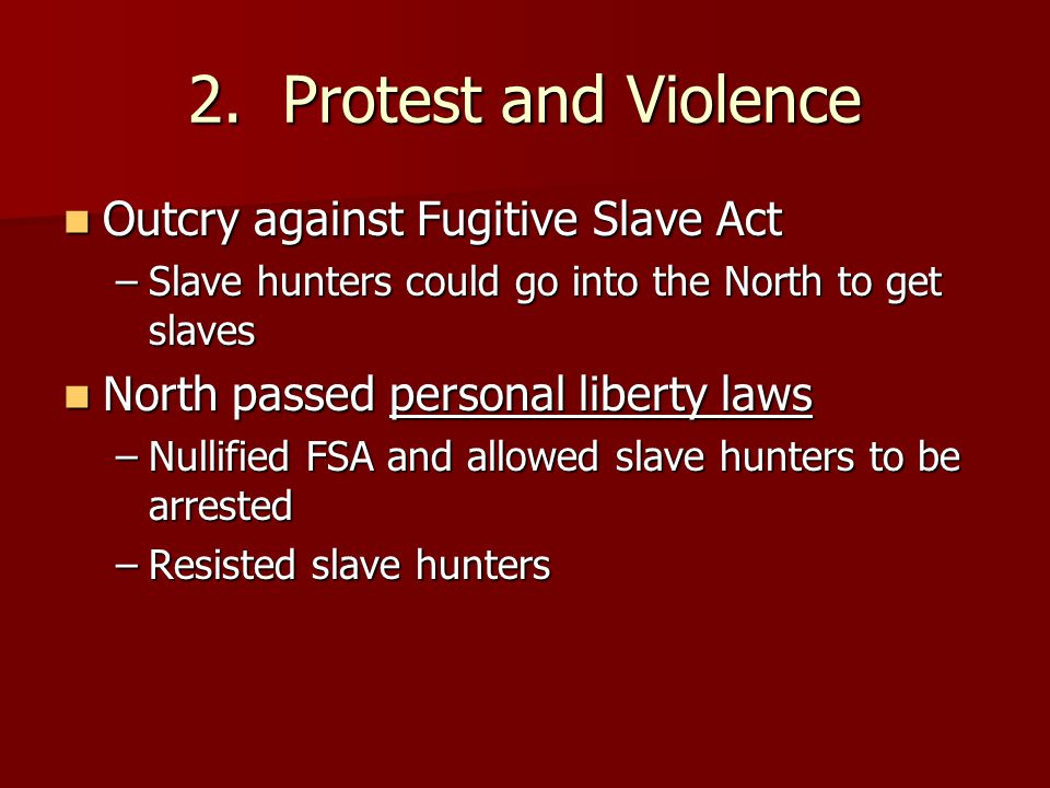 2. Protest and Violence Outcry against Fugitive Slave Act Outcry against Fugitive Slave Act –Slave hunters could go into the North to get slaves North