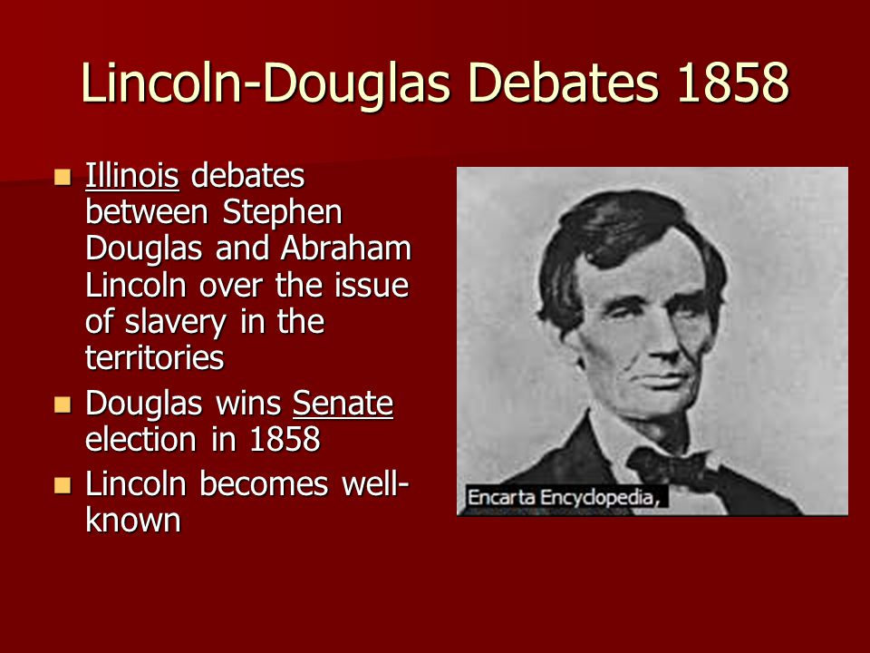 Lincoln-Douglas Debates 1858 Illinois debates between Stephen Douglas and Abraham Lincoln over the issue of slavery in the territories Illinois debates between Stephen Douglas and Abraham Lincoln over the issue of slavery in the territories Douglas wins Senate election in 1858 Douglas wins Senate election in 1858 Lincoln becomes well- known Lincoln becomes well- known