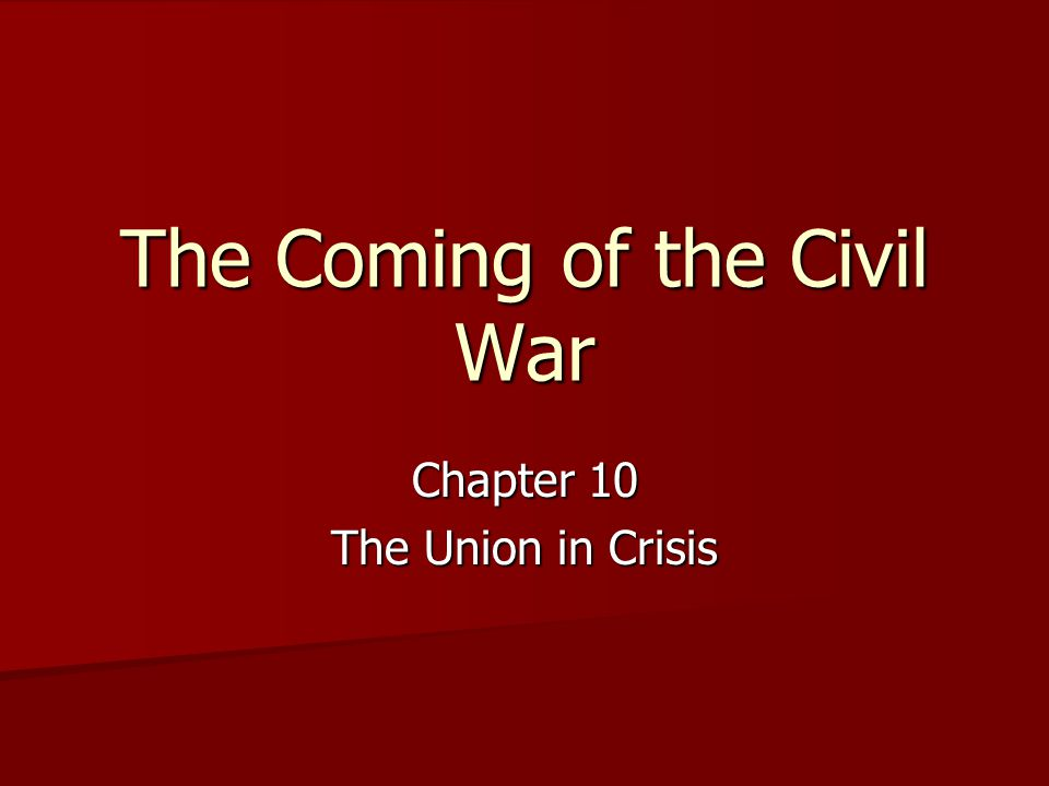 The Coming of the Civil War Chapter 10 The Union in Crisis
