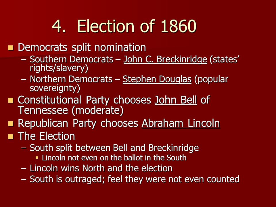 4. Election of 1860 Democrats split nomination Democrats split nomination –Southern Democrats – John C. Breckinridge (states' rights/slavery) –Norther