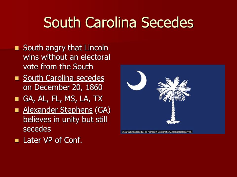 South Carolina Secedes South angry that Lincoln wins without an electoral vote from the South South angry that Lincoln wins without an electoral vote from the South South Carolina secedes on December 20, 1860 South Carolina secedes on December 20, 1860 GA, AL, FL, MS, LA, TX GA, AL, FL, MS, LA, TX Alexander Stephens (GA) believes in unity but still secedes Alexander Stephens (GA) believes in unity but still secedes Later VP of Conf.