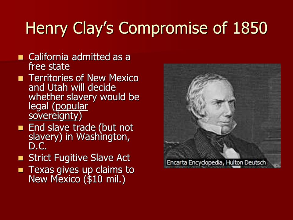 Henry Clay's Compromise of 1850 California admitted as a free state California admitted as a free state Territories of New Mexico and Utah will decide whether slavery would be legal (popular sovereignty) Territories of New Mexico and Utah will decide whether slavery would be legal (popular sovereignty) End slave trade (but not slavery) in Washington, D.C.