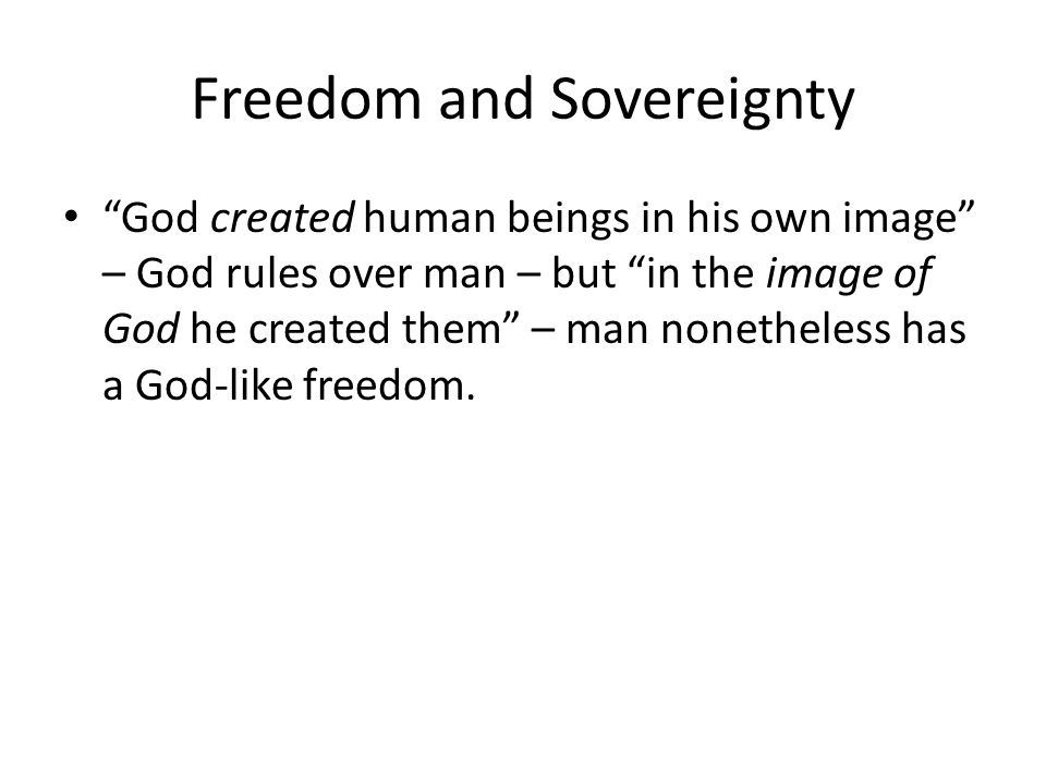 Freedom and Sovereignty God created human beings in his own image – God rules over man – but in the image of God he created them – man nonetheless has a God-like freedom.