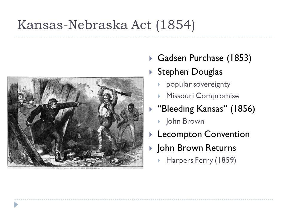 Kansas-Nebraska Act (1854)  Gadsen Purchase (1853)  Stephen Douglas  popular sovereignty  Missouri Compromise  Bleeding Kansas (1856)  John Brown  Lecompton Convention  John Brown Returns  Harpers Ferry (1859)