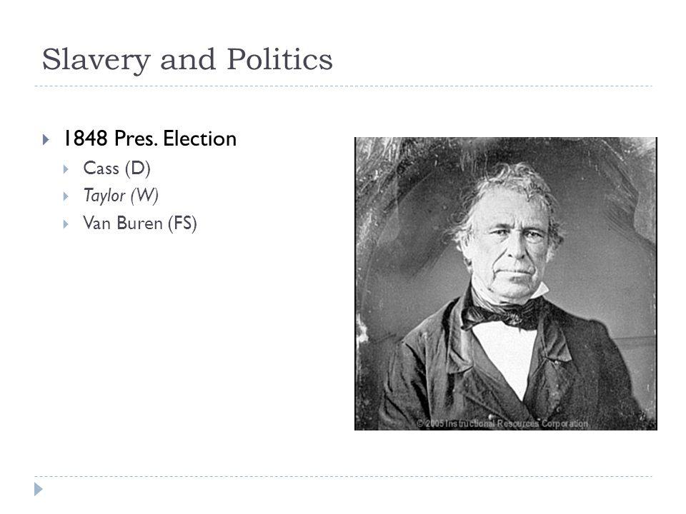 Slavery and Politics  1848 Pres. Election  Cass (D)  Taylor (W)  Van Buren (FS)