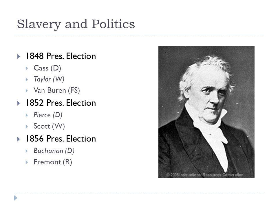 Slavery and Politics  1848 Pres.Election  Cass (D)  Taylor (W)  Van Buren (FS)  1852 Pres.