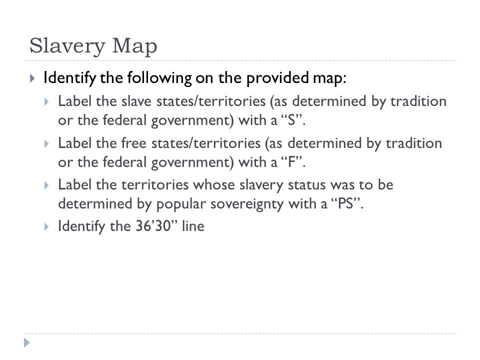 Slavery Map  Identify the following on the provided map:  Label the slave states/territories (as determined by tradition or the federal government) with a S .