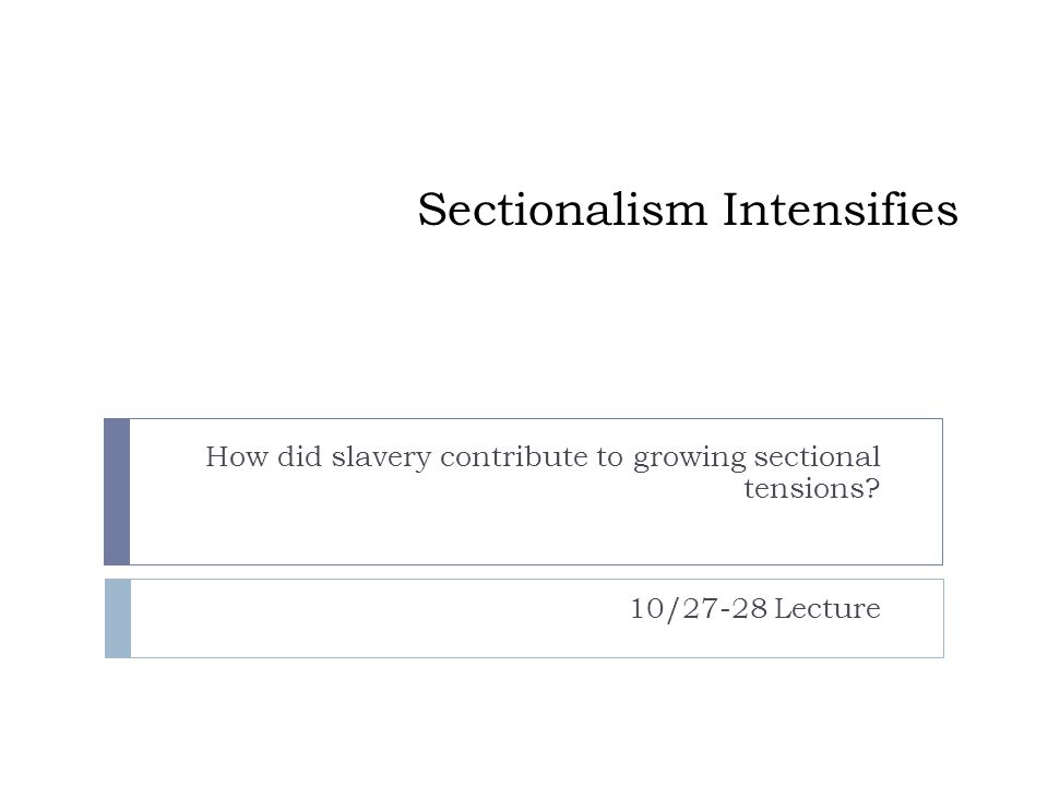 Sectionalism Intensifies How did slavery contribute to growing sectional tensions? 10/27-28 Lecture