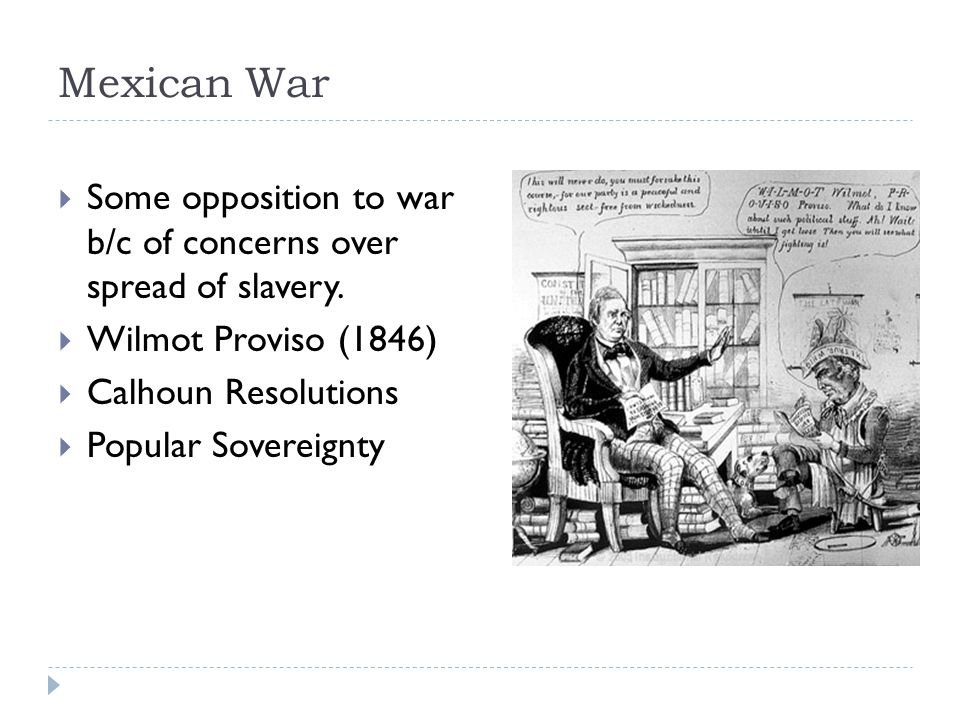 Mexican War  Some opposition to war b/c of concerns over spread of slavery.  Wilmot Proviso (1846)  Calhoun Resolutions  Popular Sovereignty