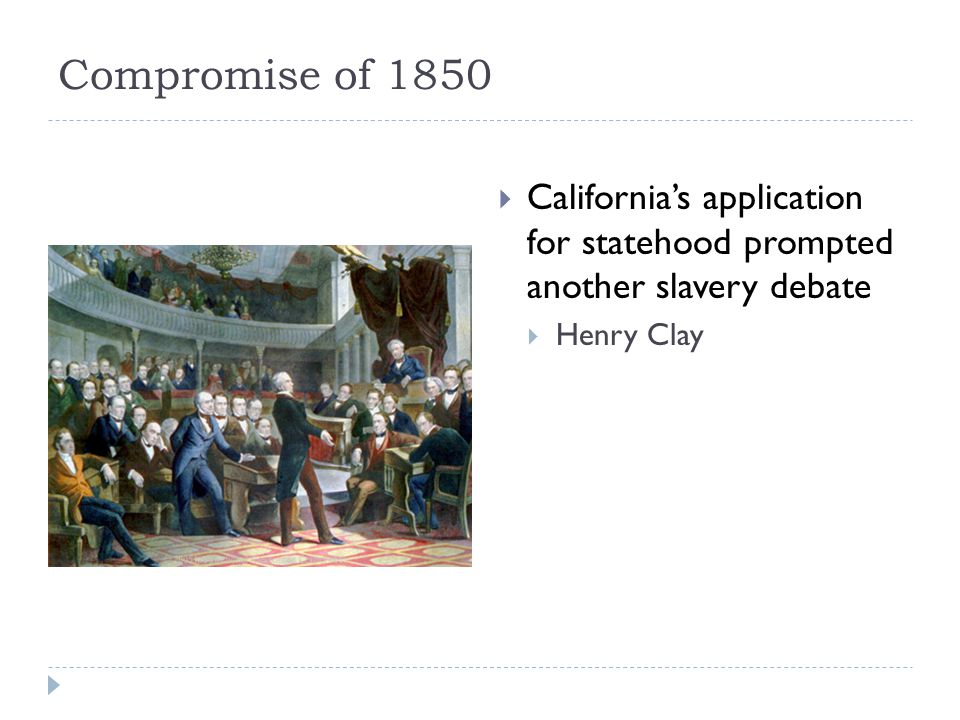 Compromise of 1850  California's application for statehood prompted another slavery debate  Henry Clay