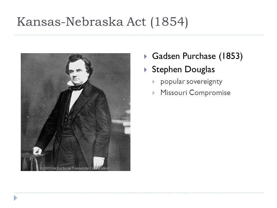 Kansas-Nebraska Act (1854)  Gadsen Purchase (1853)  Stephen Douglas  popular sovereignty  Missouri Compromise