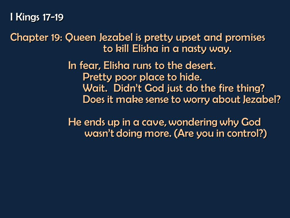 I Kings 17-19 Chapter 19: Queen Jezabel is pretty upset and promises to kill Elisha in a nasty way.