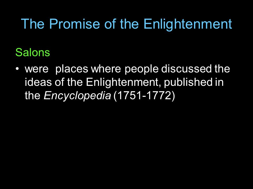 The Promise of the Enlightenment Salons were places where people discussed the ideas of the Enlightenment, published in the Encyclopedia (1751-1772)
