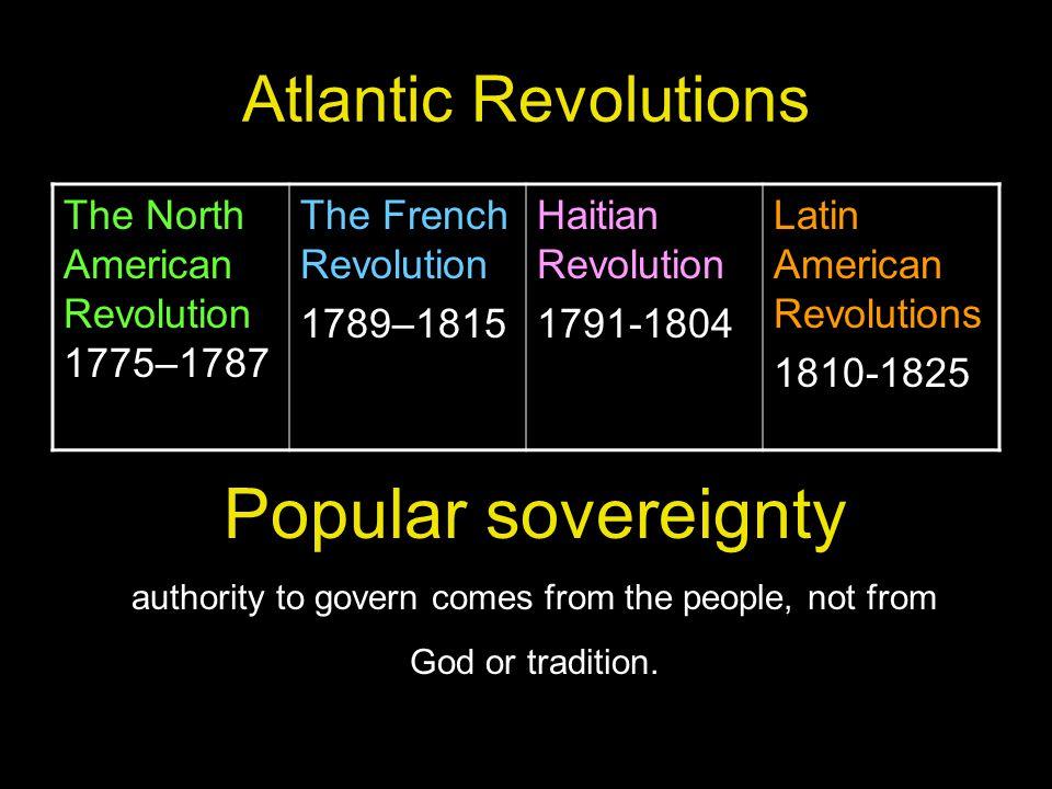 Atlantic Revolutions The North American Revolution 1775–1787 The French Revolution 1789–1815 Haitian Revolution 1791-1804 Latin American Revolutions 1