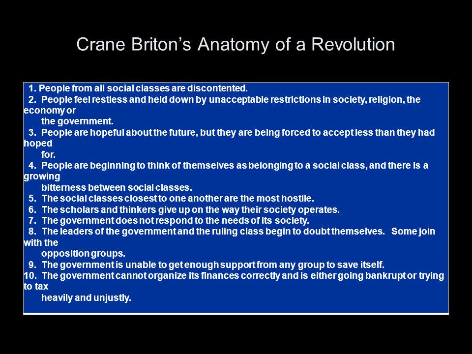 Crane Briton's Anatomy of a Revolution 1. People from all social classes are discontented. 2. People feel restless and held down by unacceptable restr