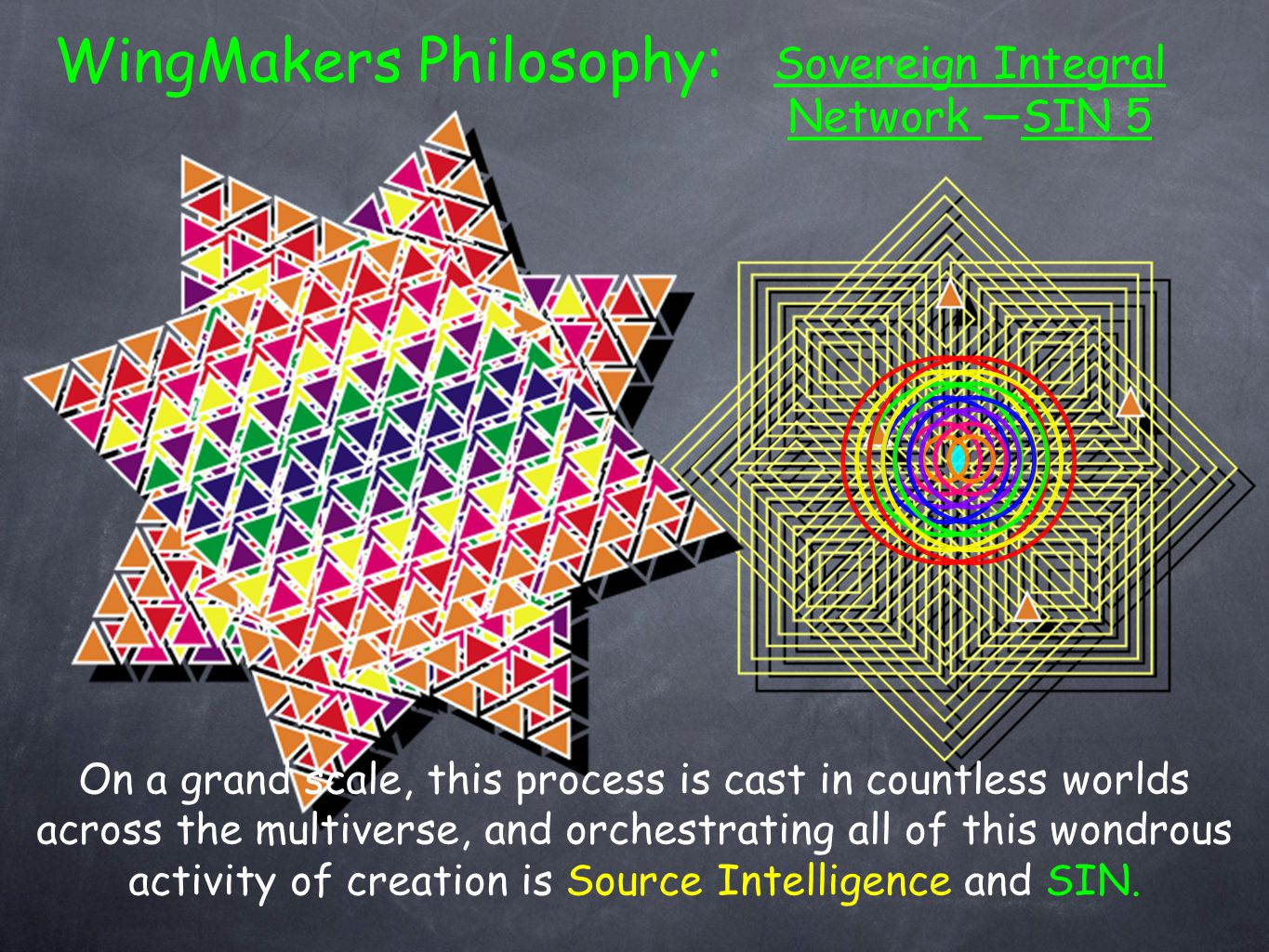 Sovereign Integral Network —SIN 5 WingMakers Philosophy: On a grand scale, this process is cast in countless worlds across the multiverse, and orchestrating all of this wondrous activity of creation is Source Intelligence and SIN.