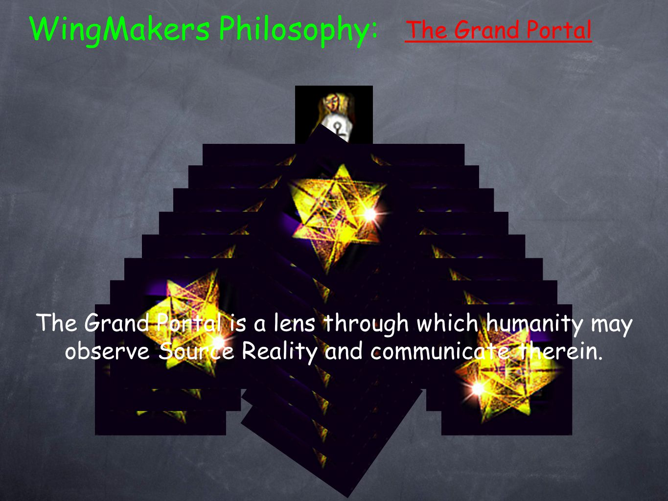 The Grand Portal WingMakers Philosophy: The Grand Portal is a lens through which humanity may observe Source Reality and communicate therein.