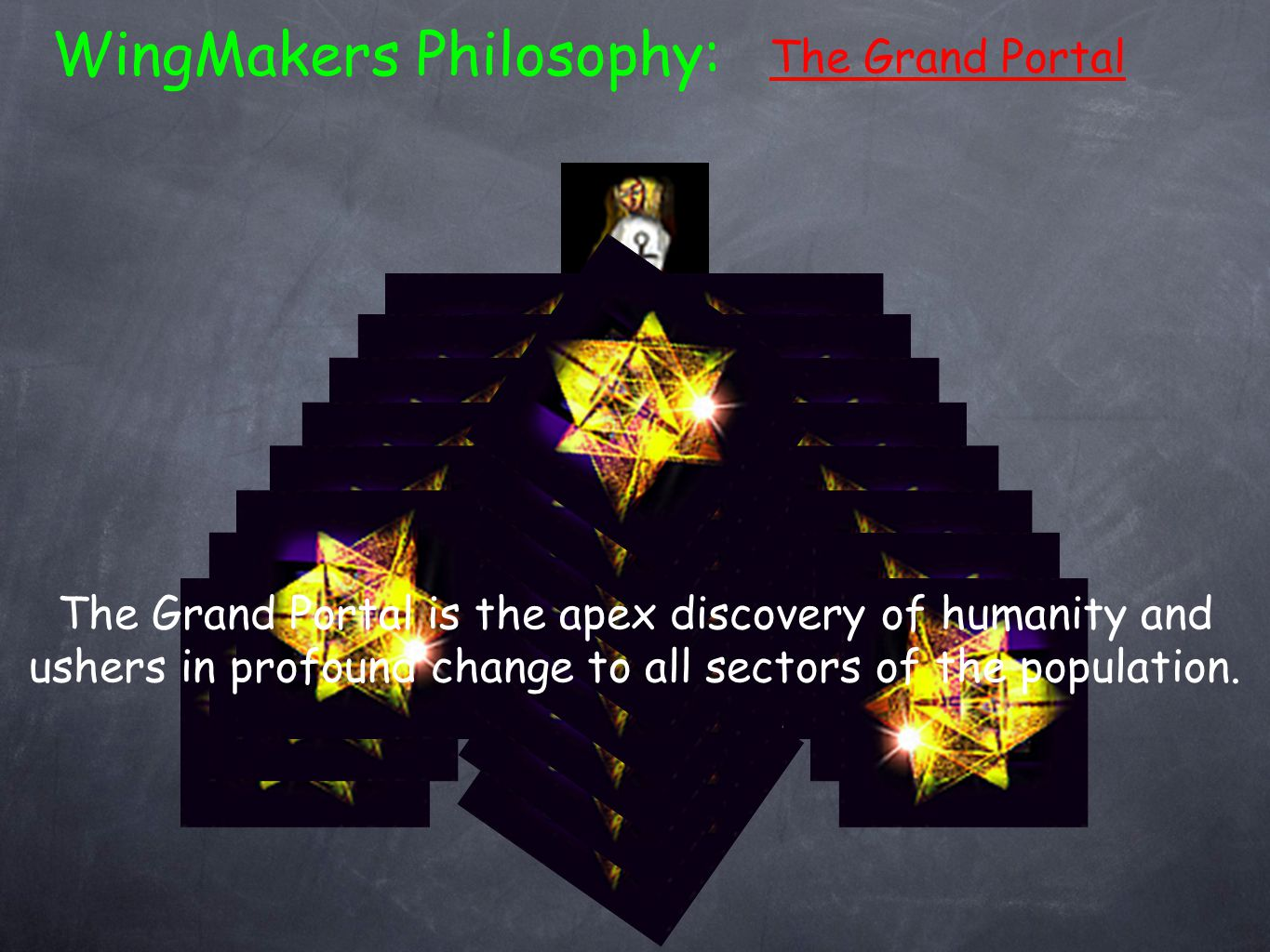 The Grand Portal WingMakers Philosophy: The Grand Portal is the apex discovery of humanity and ushers in profound change to all sectors of the population.