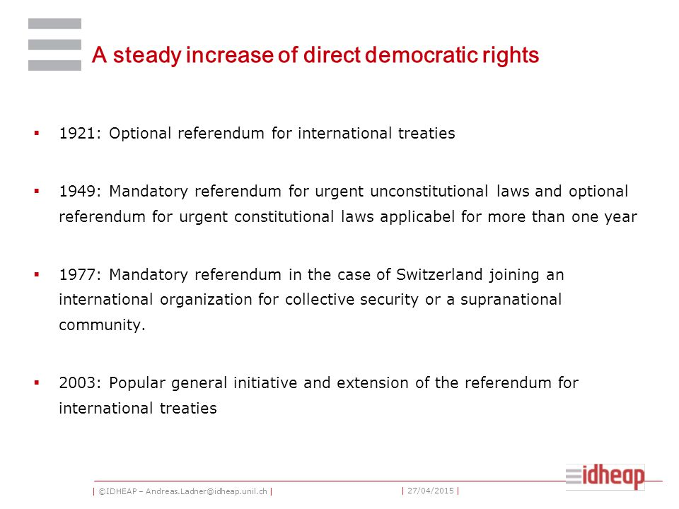 | ©IDHEAP – Andreas.Ladner@idheap.unil.ch | | 27/04/2015 | A steady increase of direct democratic rights  1921: Optional referendum for international treaties  1949: Mandatory referendum for urgent unconstitutional laws and optional referendum for urgent constitutional laws applicabel for more than one year  1977: Mandatory referendum in the case of Switzerland joining an international organization for collective security or a supranational community.