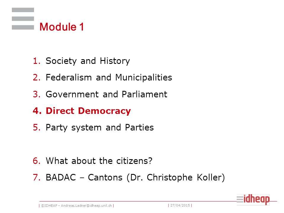 | ©IDHEAP – Andreas.Ladner@idheap.unil.ch | | 27/04/2015 | Module 1 1.Society and History 2.Federalism and Municipalities 3.Government and Parliament 4.Direct Democracy 5.Party system and Parties 6.What about the citizens.