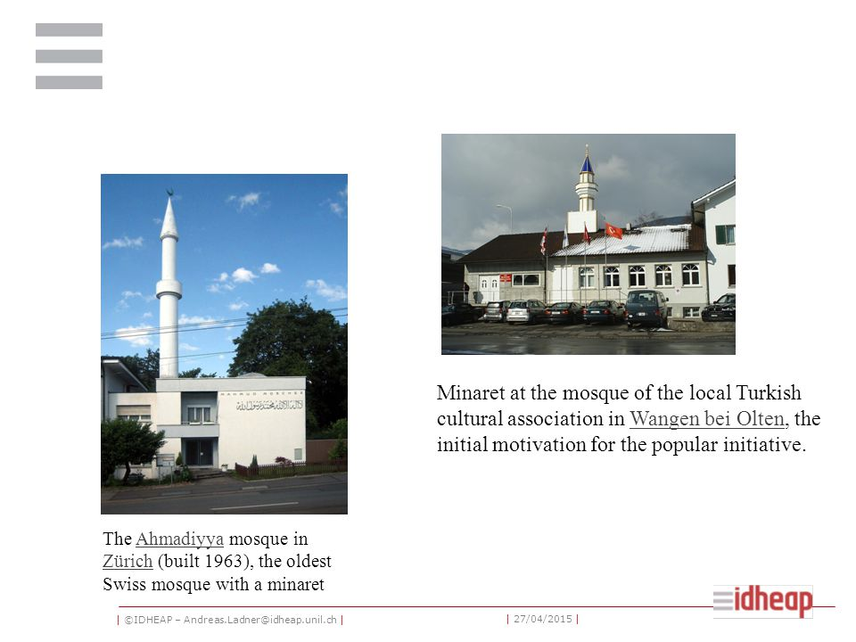 | ©IDHEAP – Andreas.Ladner@idheap.unil.ch | | 27/04/2015 | The Ahmadiyya mosque in Zürich (built 1963), the oldest Swiss mosque with a minaretAhmadiyya Zürich Minaret at the mosque of the local Turkish cultural association in Wangen bei Olten, the initial motivation for the popular initiative.Wangen bei Olten