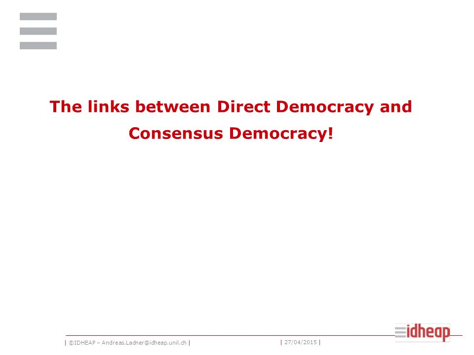 | ©IDHEAP – Andreas.Ladner@idheap.unil.ch | | 27/04/2015 | The links between Direct Democracy and Consensus Democracy!