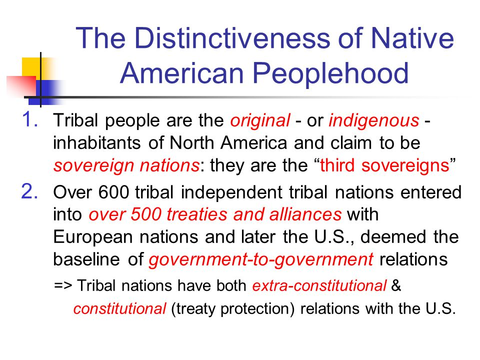 The Distinctiveness of Native American Peoplehood 1. Tribal people are the original - or indigenous - inhabitants of North America and claim to be sov