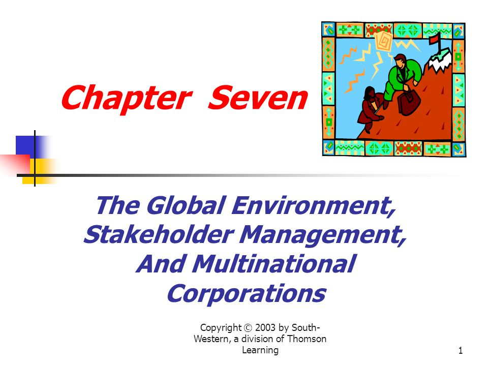 Copyright © 2003 by South-Western, a division of Thomson Learning2 Chapter Topics 1.The connected global economy and globalization 2.Capitalism: One system with different faces 3.Multinational enterprises as stakeholders 4.MNE guidelines for managing morality 5.Stakeholder management: Ethical decision-making methods