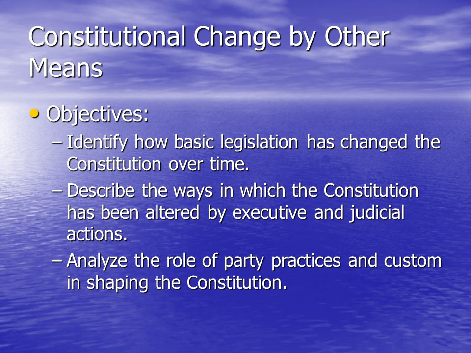 Constitutional Change by Other Means Objectives: Objectives: –Identify how basic legislation has changed the Constitution over time. –Describe the way