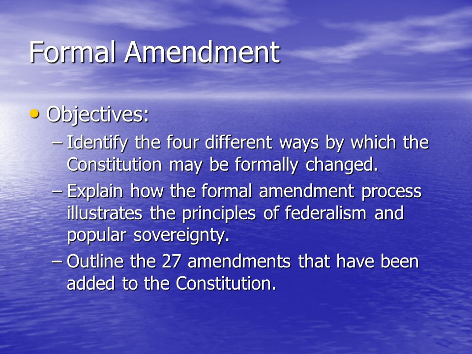 Formal Amendment Objectives: Objectives: –Identify the four different ways by which the Constitution may be formally changed. –Explain how the formal