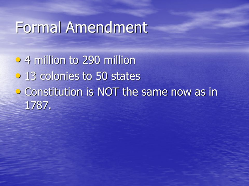 Formal Amendment Formal Amendment Process Formal Amendment Process –Article V Proposal by 2/3 of each house of Congress to be ratified by 3/4 of states (38).