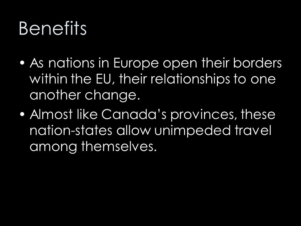 Benefits As nations in Europe open their borders within the EU, their relationships to one another change. Almost like Canada's provinces, these natio
