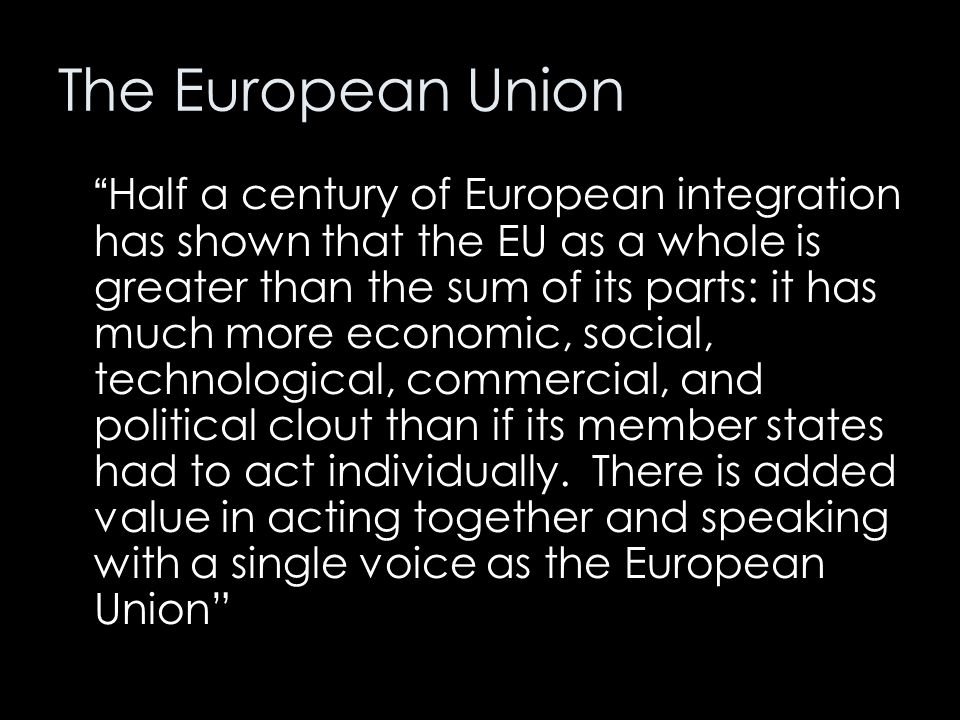 """The European Union """" Half a century of European integration has shown that the EU as a whole is greater than the sum of its parts: it has much more ec"""