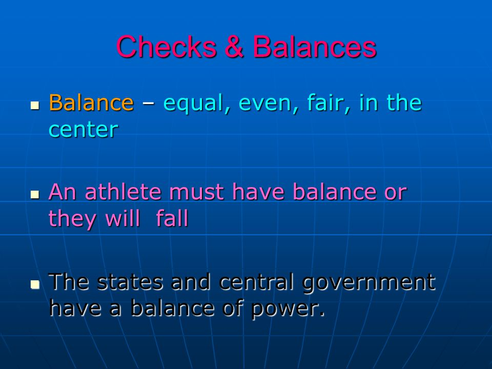 Checks & Balances Balance – equal, even, fair, in the center Balance – equal, even, fair, in the center An athlete must have balance or they will fall