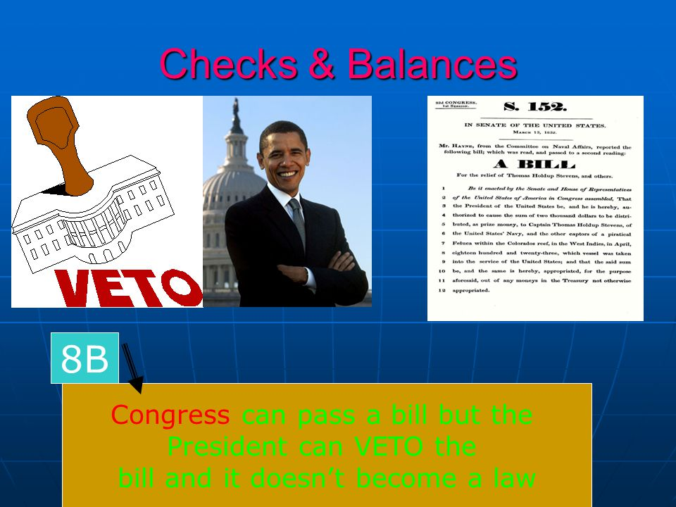 Checks & Balances Congress can pass a bill but the President can VETO the bill and it doesn't become a law 8B
